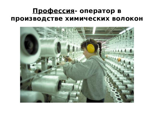 Профессия - оператор в производстве химических волокон