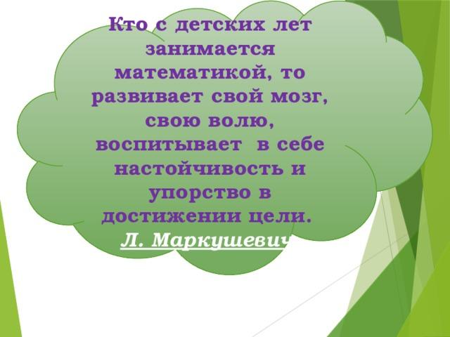 Кто с детских лет занимается математикой, то развивает свой мозг, свою волю, воспитывает в себе настойчивость и упорство в достижении цели. Л. Маркушевич.