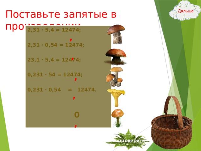 Поставьте запятые в произведении 2,31 ∙ 5,4 = 12474; 2,31 ∙ 0,54 = 12474; 23,1 ∙ 5,4 = 12474; 0,231 ∙ 54 = 12474; 0,231 ∙ 0,54 = 12474. , , , , 0 , проверить 13