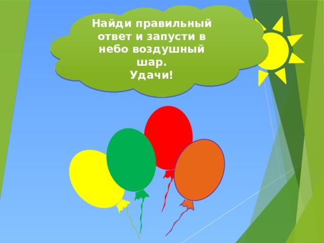 Найди правильный ответ и запусти в небо воздушный шар. Удачи!