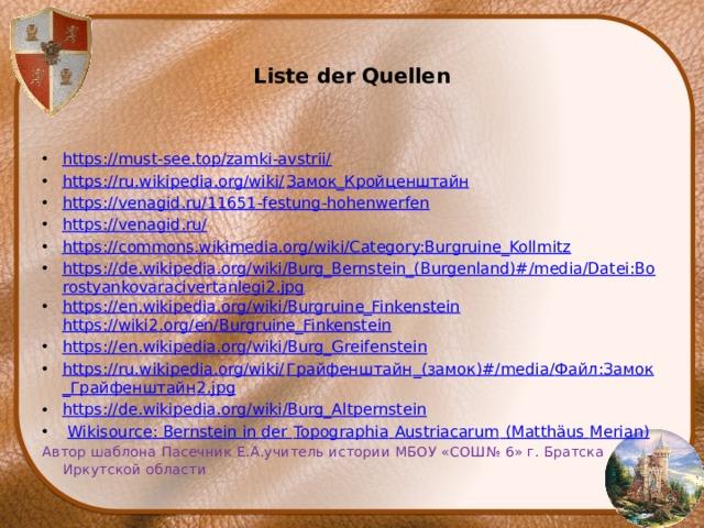Liste der Quellen   https://must-see.top/zamki-avstrii/ https://ru.wikipedia.org/wiki/ Замок_Кройценштайн https://venagid.ru/11651-festung-hohenwerfen https://venagid.ru/ https://commons.wikimedia.org/wiki/Category:Burgruine_Kollmitz https://de.wikipedia.org/wiki/Burg_Bernstein_(Burgenland)#/media/Datei:Borostyankovaracivertanlegi2.jpg https://en.wikipedia.org/wiki/Burgruine_Finkenstein  https://wiki2.org/en/Burgruine_Finkenstein https://en.wikipedia.org/wiki/Burg_Greifenstein https://ru.wikipedia.org/wiki/ Грайфенштайн _( замок )#/media/ Файл : Замок _ Грайфенштайн 2.jpg https://de.wikipedia.org/wiki/Burg_Altpernstein  Wikisource : Bernstein in der Topographia  Austriacarum (Matthäus Merian ) Автор шаблона Пасечник Е.А.учитель истории МБОУ «СОШ№ 6» г. Братска Иркутской области