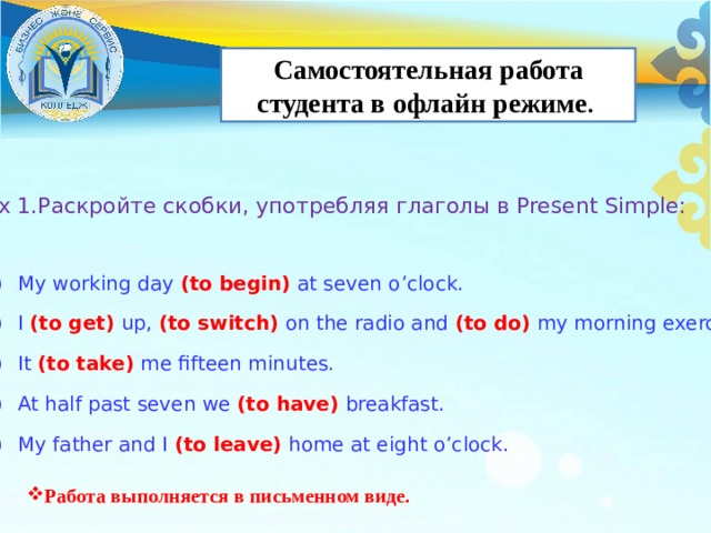 Самостоятельная работа студента в офлайн режиме . Ex 1.Раскройте скобки, употребляя глаголы в Present Simple: