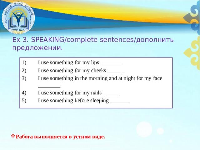 Ex 3. SPEAKING/complete sentences/дополнить предложении. I use something for my lips _______ I use something for my cheeks ______ I use something in the morning and at night for my face ________ I use something for my nails ______ I use something before sleeping _______ Работа выполняется в устном виде.