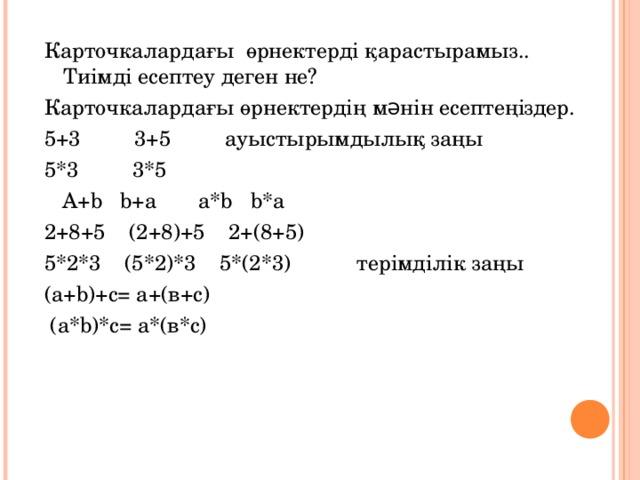 Карточкалардағы өрнектерді қарастырамыз.. Тиімді есептеу деген не? Карточкалардағы өрнектердің мəнін есептеңіздер. 5+3 3+5 ауыстырымдылық заңы 5*3 3*5  A+b b+a a*b b*a 2+8+5 (2+8)+5 2+(8+5) 5*2*3 (5*2)*3 5*(2*3) терімділік заңы (а+ b )+с = а+(в+с)  (а*b)*с= а*(в*с)
