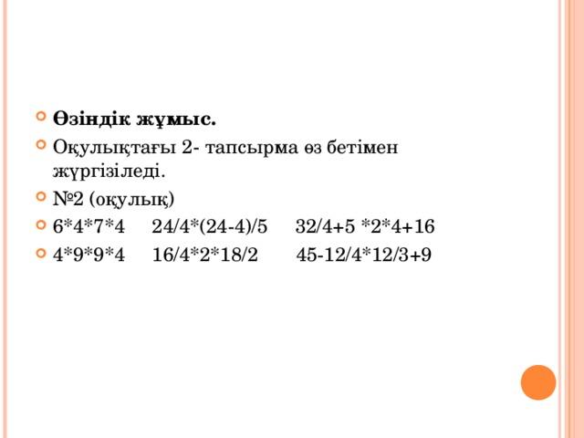 Өзіндік жұмыс. Оқулықтағы 2- тапсырма өз бетімен жүргізіледі. № 2 (оқулық) 6*4*7*4 24/4*(24-4)/5 32/4+5 *2*4+16 4*9*9*4 16/4*2*18/2 45-12/4*12/3+9