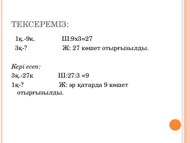 ТЕКСЕРЕМ ІЗ:  1қ.-9к. Ш:9х3 =27  3қ-? Ж: 27 көшет отырғызылды. Кері есеп: 3қ.-27к Ш:27:3 =9 1қ-? Ж: әр қатарда 9 көшет отырғызылды.