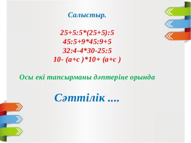 Салыстыр.  25+5:5*(25+5):5 45:5+9*45:9+5 32:4-4*30-25:5 10- (а+с )*10+ (а+с )  Осы екі тапсырманы дәптеріңе орында  Сәттілік ....