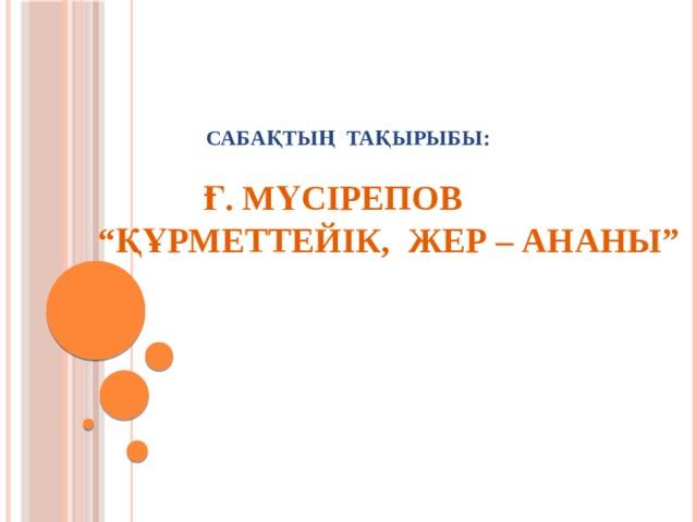 """Сабақтың тақырыбы:    Ғ. Мүсірепов  """"Құрметтейік, Жер – Ананы"""""""