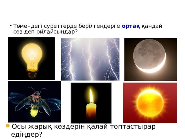 Төмендегі суреттерде берілгендерге ортақ қандай сөз деп ойлайсыңдар? Осы жарық көздерін қалай топтастырар едіңдер?