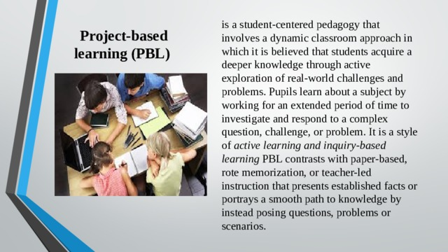 Project-based learning (PBL) is a student-centered pedagogy that involves a dynamic classroom approach in which it is believed that students acquire a deeper knowledge through active exploration of real-world challenges and problems. Pupils learn about a subject by working for an extended period of time to investigate and respond to a complex question, challenge, or problem. It is a style of active learning and inquiry-based learning PBL contrasts with paper-based, rote memorization, or teacher-led instruction that presents established facts or portrays a smooth path to knowledge by instead posing questions, problems or scenarios.