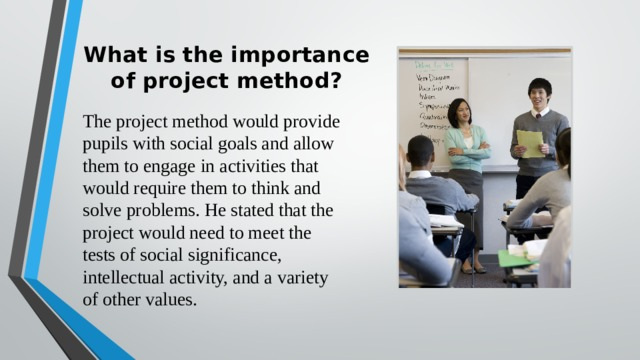 What is the importance of project method?   The project method would provide pupils with social goals and allow them to engage in activities that would require them to think and solve problems. He stated that the project would need to meet the tests of social significance, intellectual activity, and a variety of other values.
