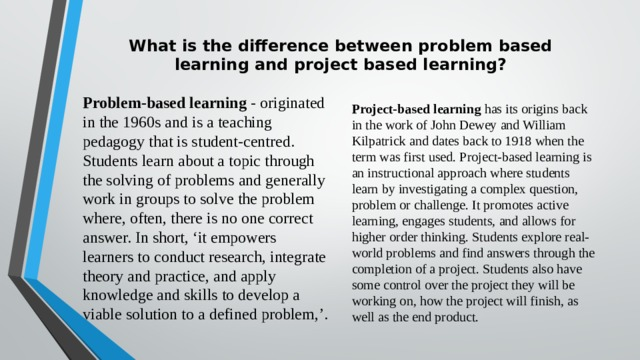 What is the difference between problem based  learning and project based learning?   Project-based learning has its origins back in the work of John Dewey and William Kilpatrick and dates back to 1918 when the term was first used. Project-based learning is an instructional approach where students learn by investigating a complex question, problem or challenge. It promotes active learning, engages students, and allows for higher order thinking. Students explore real-world problems and find answers through the completion of a project. Students also have some control over the project they will be working on, how the project will finish, as well as the end product. Problem-based learning - originated in the 1960s and is a teaching pedagogy that is student-centred. Students learn about a topic through the solving of problems and generally work in groups to solve the problem where, often, there is no one correct answer. In short, 'it empowers learners to conduct research, integrate theory and practice, and apply knowledge and skills to develop a viable solution to a defined problem,'.