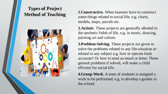 Types of Project Method of Teaching   1.Constructive . When learners have to construct some things related to social life. e.g. charts, models, maps, parcels etc. 2.Artistic . These projects are generally allotted in the aesthetic fields of life. e.g. in music, drawing, painting art and culture. 3.Problem-Solving . These projects are given to solve the problems related to any life-situation or related to any subject e.g. how to operate bank accounts? Or how to send an email or letter. These general problems if solved, will make a child efficient for social-life. 4.Group-Work . A team of students is assigned a work to be performed. e.g. to develop a garden in the school.
