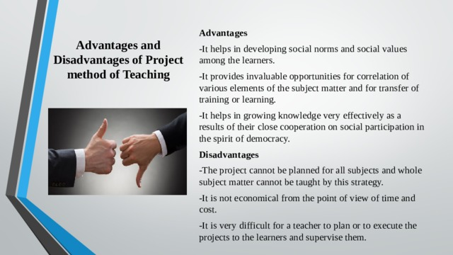 Advantages and Disadvantages of Project method of Teaching   Advantages -It helps in developing social norms and social values among the learners. -It provides invaluable opportunities for correlation of various elements of the subject matter and for transfer of training or learning. -It helps in growing knowledge very effectively as a results of their close cooperation on social participation in the spirit of democracy. Disadvantages -The project cannot be planned for all subjects and whole subject matter cannot be taught by this strategy. -It is not economical from the point of view of time and cost. -It is very difficult for a teacher to plan or to execute the projects to the learners and supervise them.