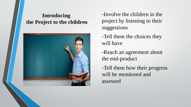 Introducing  the Project to the children -Involve the children in the project by listening to their suggestions -Tell them the choices they will have -Reach an agreement about the end-product -Tell them how their progress will be monitored and assessed