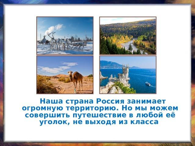 Велика и прекрасна наша страна Россия. Она занимает огромную территорию. Но мы можем совершить путешествие в любой её уголок, не выходя из класса.    Наша страна Россия занимает огромную территорию. Но мы можем совершить путешествие в любой её уголок, не выходя из класса .
