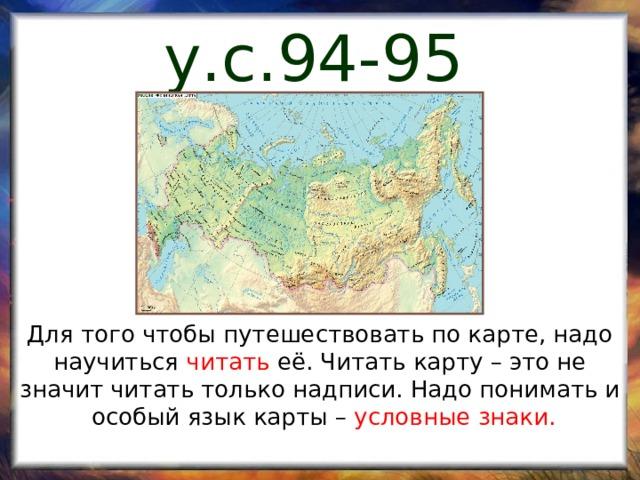 у.с.94-95 - 94 Для того чтобы путешествовать по карте, надо научиться читать её. Читать карту – это не значит читать только надписи. Надо понимать и  особый язык карты – условные знаки.