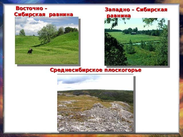 Восточно – Сибирская равнина  Западно – Сибирская  равнина Среднесибирское плоскогорье