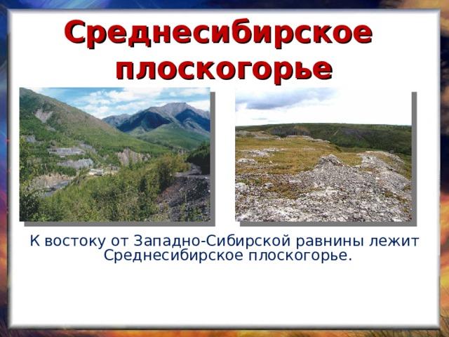 Среднесибирское плоскогорье К востоку от Западно-Сибирской равнины лежит Среднесибирское плоскогорье.