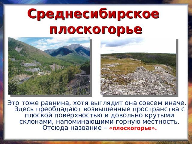 Среднесибирское плоскогорье  Это тоже равнина, хотя выглядит она совсем иначе. Здесь преобладают возвышенные пространства с плоской поверхностью и довольно крутыми склонами, напоминающими горную местность. Отсюда название –  «плоскогорье».