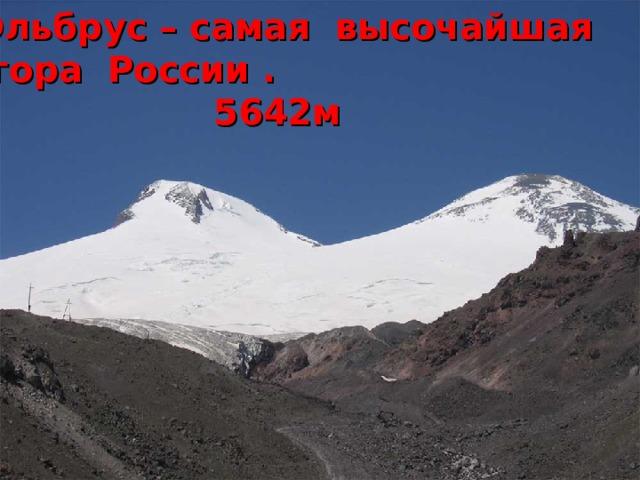Эльбрус – самая высочайшая  гора России .  5642м   Кавказские горы