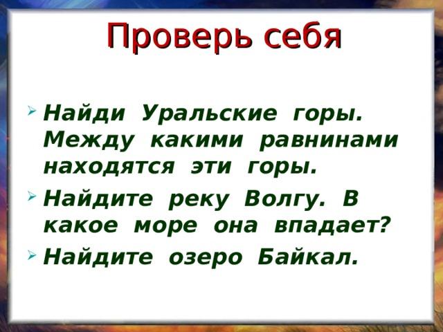Проверь себя Найди Уральские горы. Между какими равнинами находятся эти горы. Найдите реку Волгу. В какое море она впадает? Найдите озеро Байкал.