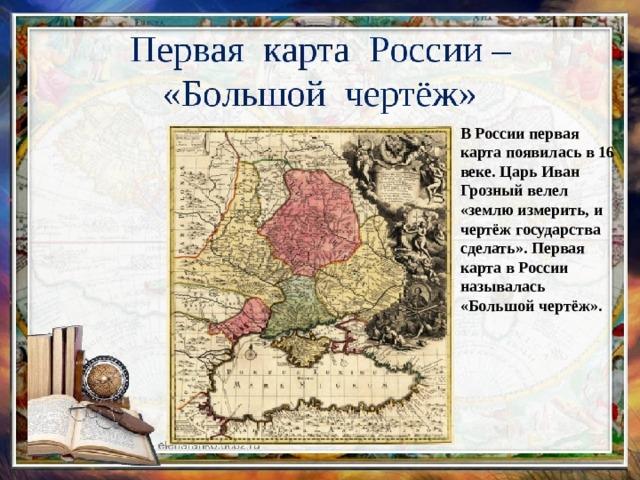В России первая карта появилась в 16 веке. Царь Иван Грозный велел «землю измерить, и чертёж государства сделать». Первая карта в России называлась «Большой чертёж».