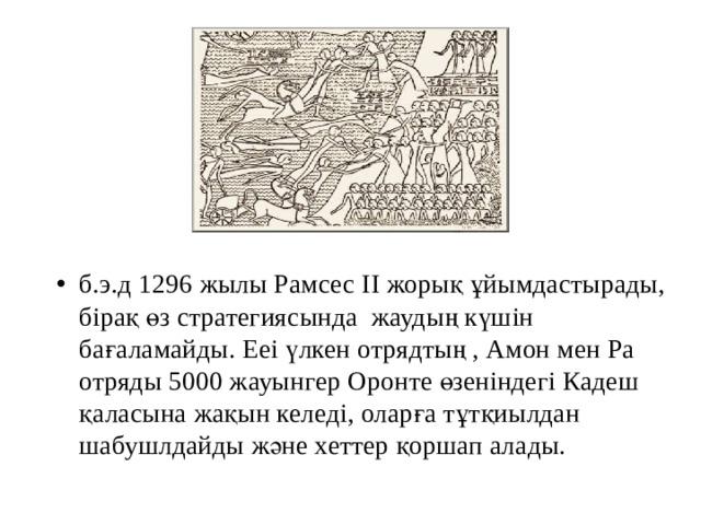 б.э.д 1296 жылы Рамсес II жорық ұйымдастырады, бірақ өз стратегиясында жаудың күшін бағаламайды. Ееі үлкен отрядтың , Амон мен Ра отряды 5000 жауынгер Оронте өзеніндегі Кадеш қаласына жақын келеді, оларға тұтқиылдан шабушлдайды және хеттер қоршап алады.
