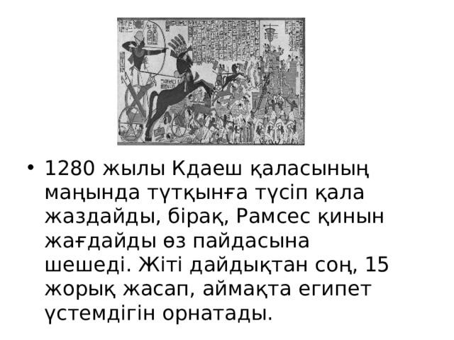 1280 жылы Кдаеш қаласының маңында түтқынға түсіп қала жаздайды, бірақ, Рамсес қинын жағдайды өз пайдасына шешеді. Жіті дайдықтан соң, 15 жорық жасап, аймақта египет үстемдігін орнатады.