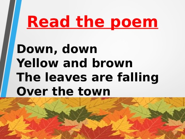 Read the poem Down, down  Yellow and brown  The leaves are falling  Over the town