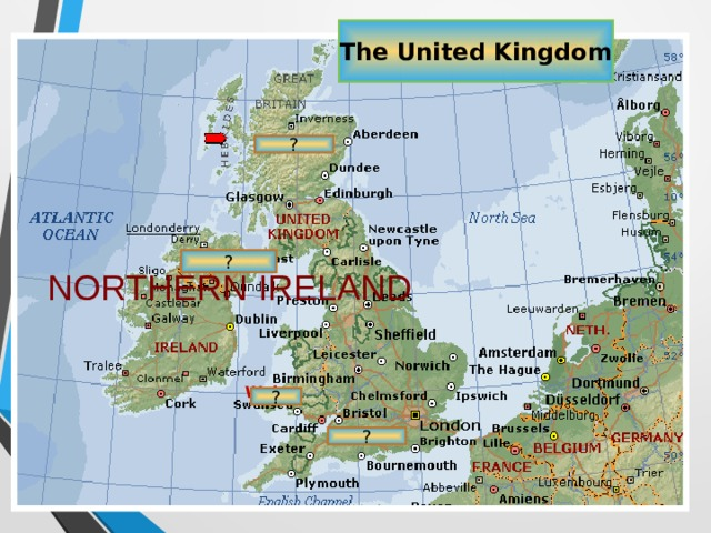 The United Kingdom ? ? NORTHERN IRELAND Wales ? ?
