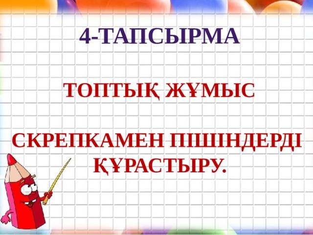 4-тапсырма  Топтық жұмыс  Скрепкамен пішіндерді Құрастыру.