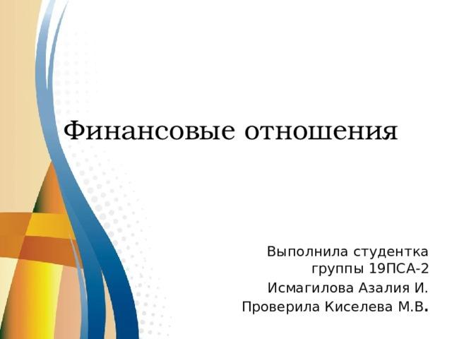 Финансовые отношения Выполнила студентка группы 19ПСА-2 Исмагилова Азалия И. Проверила Киселева М.В .