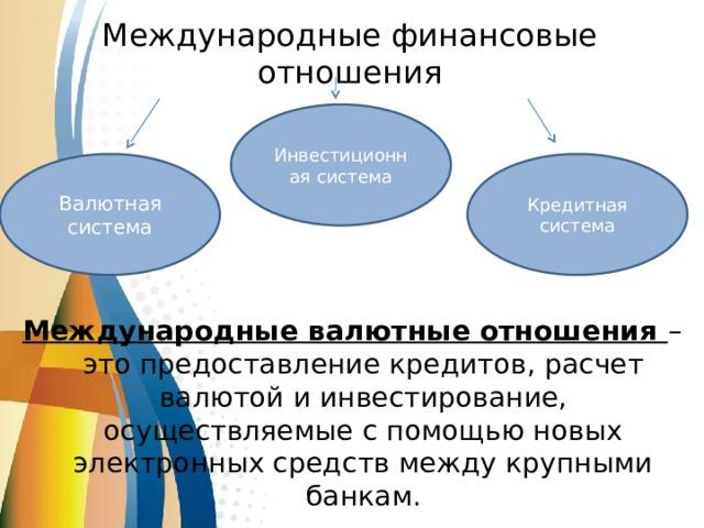 Международные финансовые отношения Инвестиционная система   Международные валютные отношения – это предоставление кредитов, расчет валютой и инвестирование, осуществляемые с помощью новых электронных средств между крупными банкам. Валютная система Кредитная система