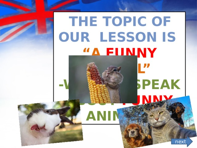 """The topic of our lesson is """" A Funny animal"""" -We will speak about funny  animals next"""