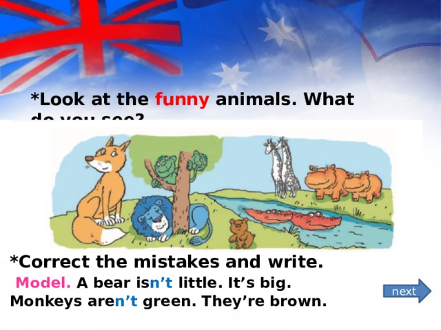 *Look at the funny animals. What do you see? *Correct the mistakes and write.  Model. A bear is n't little. It's big. Monkeys are n't green. They're brown. next
