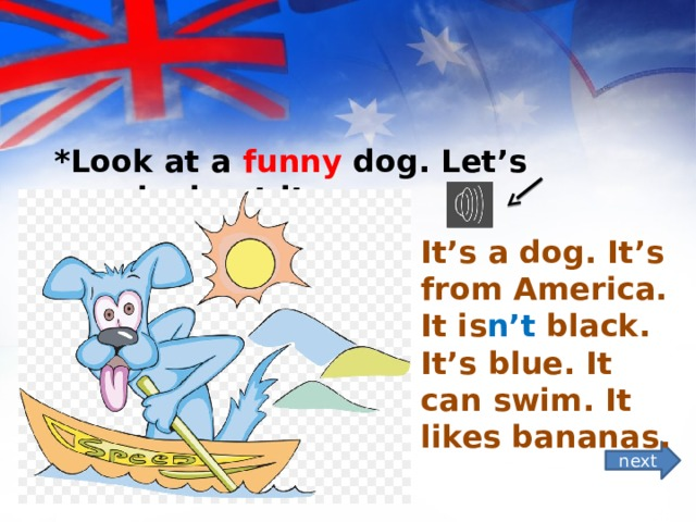 *Look at a funny dog. Let's speak about it. It's a dog. It's from America. It is n't black. It's blue. It can swim. It likes bananas. next