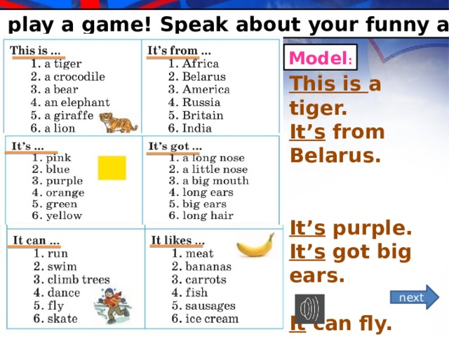 *Let's play a game! Speak about your funny animal. Model : This is a tiger. It's from Belarus.   It's purple. It's got big ears.  It can fly. It likes carrot. next