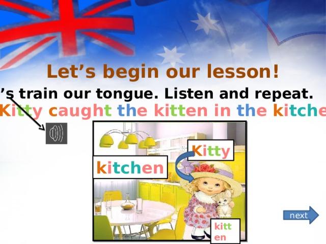 """Let's begin our lesson! *Let's train our tongue. Listen and repeat.   """" K i tt y c augh t  th e ki tt en in th e k i tch en""""  K i tt y k i tch en next ki tt en"""