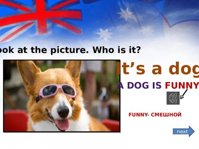 *Look at the picture. Who is it? It's a dog! A dog is funny ! Funny- смешной next