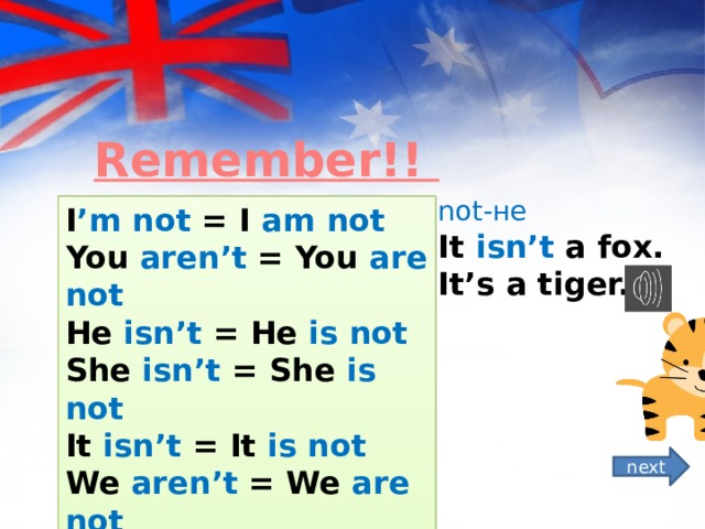 Remember!! not-не It isn't a fox.  It's a tiger. I 'm not = I am not You aren't = You are not He isn't = He is not She isn't = She is not It isn't = It is not We aren't = We are not You aren't = You are not They aren't = They are not next