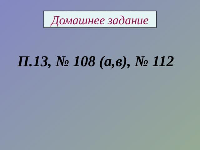 Домашнее задание П.13, № 108 (а,в), № 112