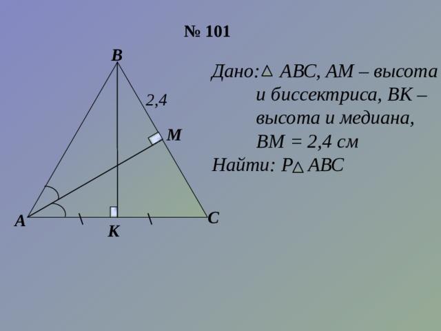 № 101 В Дано: АВС, АМ – высота  и биссектриса, ВК –  высота и медиана,  ВМ = 2,4 см Найти: Р АВС 2,4 М С А К