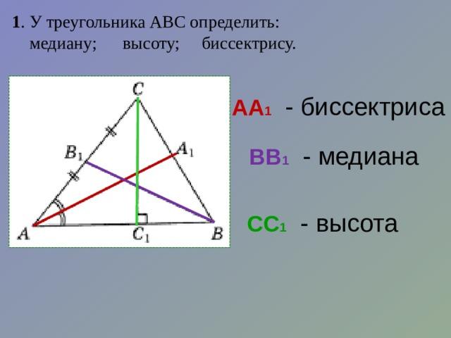1 . У треугольника АВС определить:  медиану;  высоту;  биссектрису. АА 1  - биссектриса ВВ 1  - медиана  СС 1  - высота