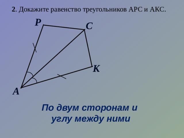 2 . Докажите равенство треугольников АРС и АКС. Р С К А По двум сторонам и углу между ними