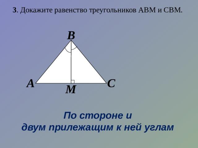 3 . Докажите равенство треугольников АВМ и СВМ. В А С М По стороне и двум прилежащим к ней углам