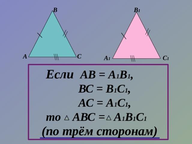 В В 1 А С А 1  С 1 Если АВ = А 1 В 1 ,  ВС = В 1 С 1 ,  АС = А 1 С 1 , то АВС = А 1 В 1 С 1 (по трём сторонам)