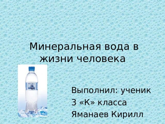Минеральная вода в жизни человека Выполнил: ученик 3 «К» класса Яманаев Кирилл