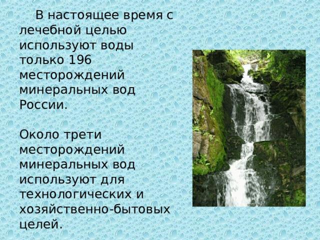 В настоящее время с лечебной целью используют воды только 196 месторождений минеральных вод России. Около трети месторождений минеральных вод используют для технологических и хозяйственно-бытовых целей.