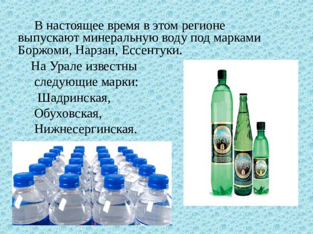 В настоящее время в этом регионе выпускают минеральную воду под марками Боржоми, Нарзан, Ессентуки. На Урале известны  следующие марки:  Шадринская,  Обуховская,  Нижнесергинская.